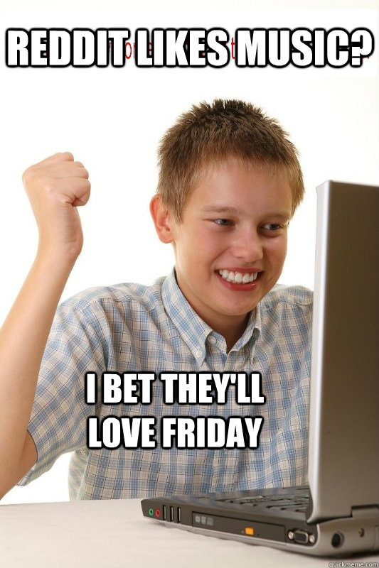 Reddit likes music? i bet they'll love friday - First Day On