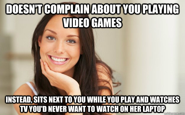 Doesn T Complain About You Playing Video Games Instead Sits Next To You While You Play And Watches Tv You D Never Want To Watch On Her Laptop Good Girl Gina Quickmeme