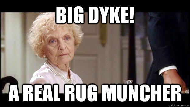 Big Dyke! A real rug muncher - big dyke