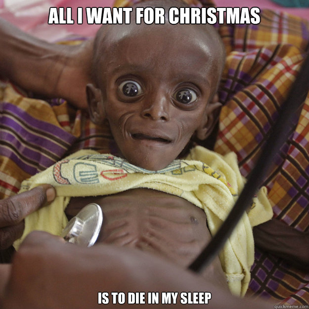 All I Want For Christmas Meme.All I Want For Christmas Is To Die In My Sleep Third World