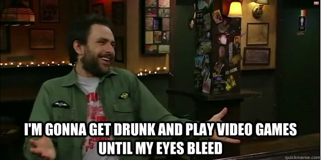 I'm gonna get drunk and play video games until my eyes bleed
