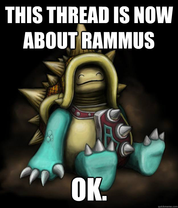This thread is now about rammus Ok  - Rammus Ok  - quickmeme