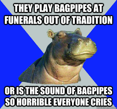 they play bagpipes at funerals out of tradition or is the