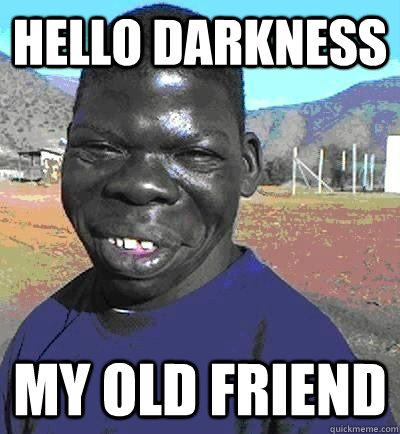 Hello Darkness My Old Friend Niggest Quickmeme