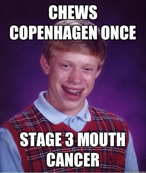 Chews Copenhagen once Stage 3 mouth cancer - Bad Luck Brian