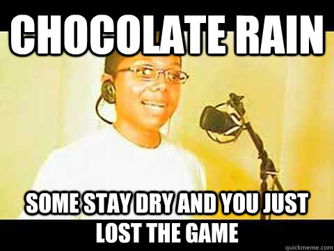 Chocolate Rain Some Stay Dry And You Just Lost The Game Chocolate Rain Quickmeme