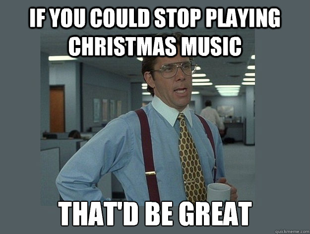If you could stop playing Christmas music That\u0027d be great