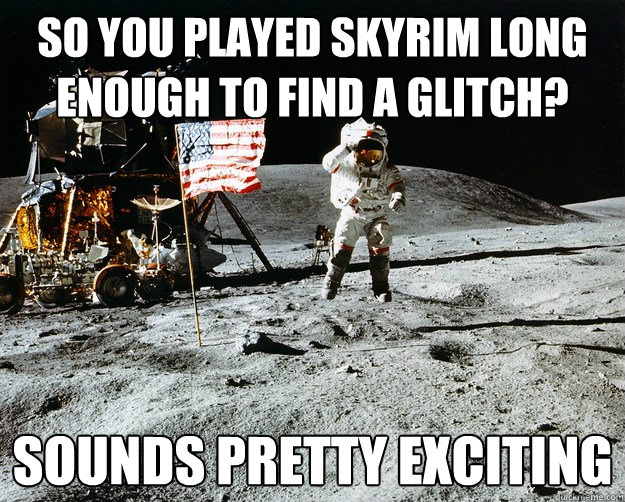 So you played skyrim long enough to find a glitch? sounds