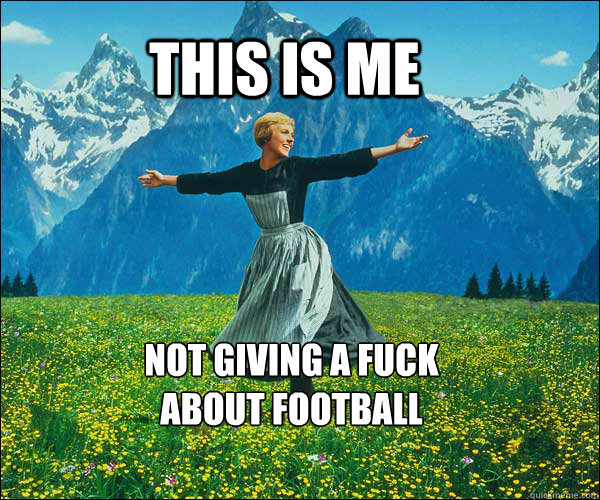 this is me not giving a fuck about football - Sound of Music