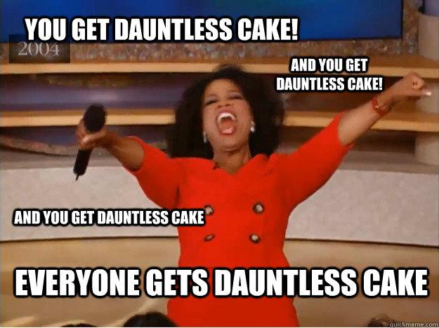 You Get Dauntless Cake Everyone Gets Dauntless Cake And You Get