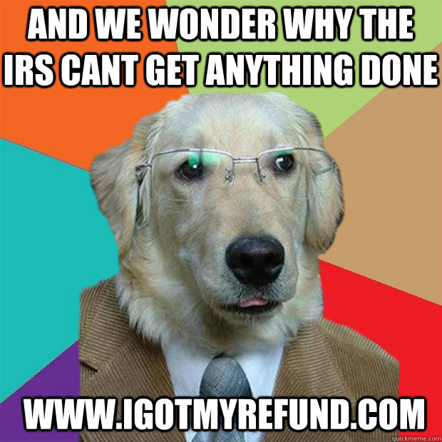 And We Wonder Why The Irs Cant Get Anything Done Www Igotmyrefund Com Business Dog Quickmeme This website has a google pagerank of 3 out of 10. and we wonder why the irs cant get anything done www igotmyrefund com business dog quickmeme
