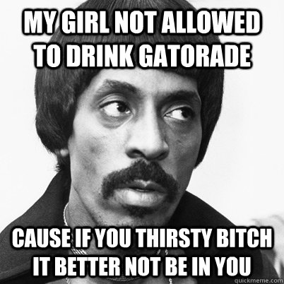 Girl you thirsty