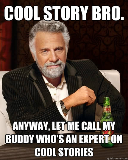 Cool story bro  Anyway, let me call my buddy who's an expert