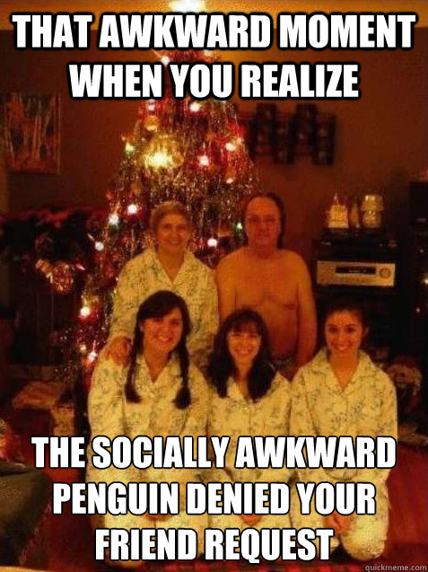 That Awkward Moment When You Realize The Socially Awkward Penguin