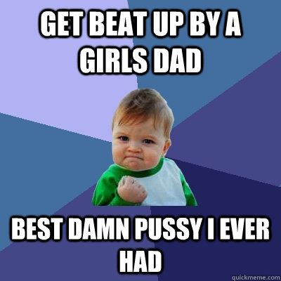 Get beat up by a girls dad best damn pussy i ever had