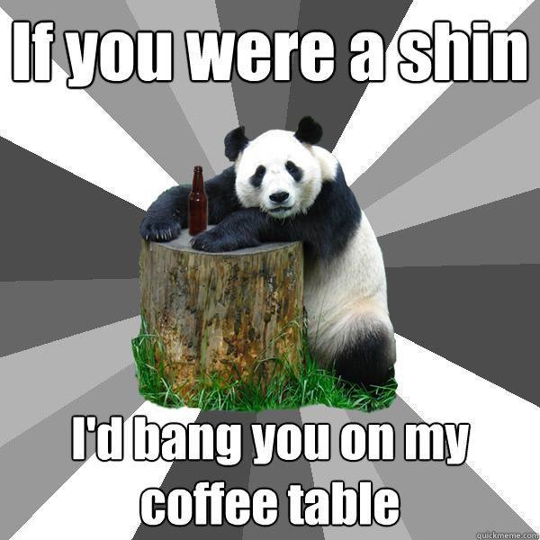 Coffee Table Pick Up Line.If You Were A Shin I D Bang You On My Coffee Table Pickup Line