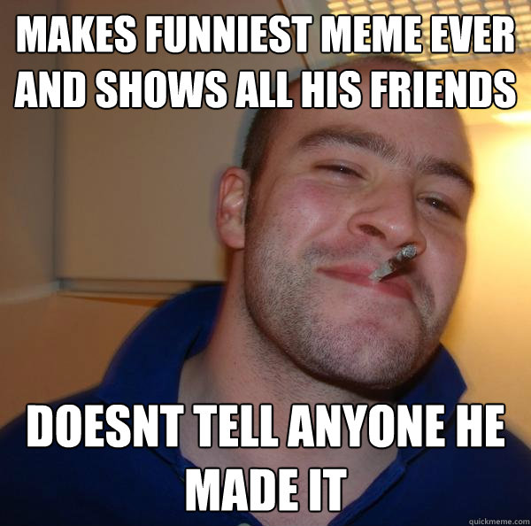 Makes Funniest Meme Ever And Shows All His Friends Doesnt Tell Anyone He Made It Misc Quickmeme