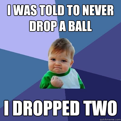 I was told to never drop a ball I dropped two - Success Kid