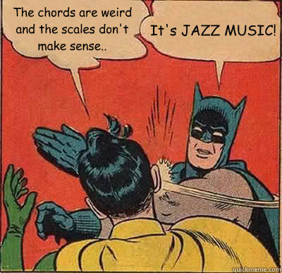 The Chords Are Weird And The Scales Don T Make Sense It S Jazz