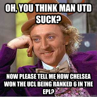 Oh You Think Man Utd Suck Now Please Tell Me How Chelsea Won The Ucl Being Ranked 6 In The Epl Condescending Wonka Quickmeme