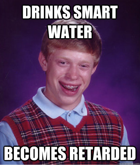 Drinks Smart Water Becomes Retarded Bad Luck Brian Quickmeme