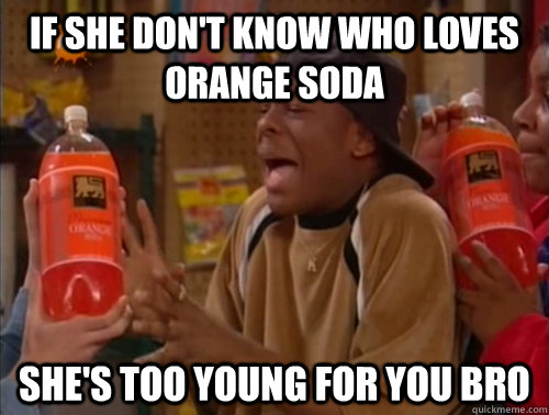 If She Don T Know Who Loves Orange Soda She S Too Young For You Bro Misc Quickmeme