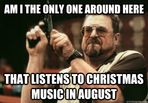 Christmas In August Meme.Am I The Only One Around Here That Listens To Christmas