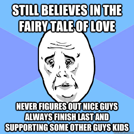 Still Believes In The Fairy Tale Of Love Never Figures Out Nice Guys Always Finish Last And Supporting Some Other Guys Kids Okay Guy Quickmeme