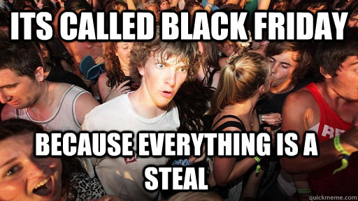 Its called black friday because everything is a steal