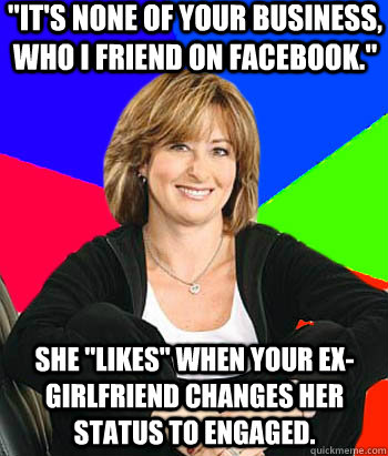 IT'S NONE OF YOUR BUSINESS, WHO I FRIEND ON FACEBOOK
