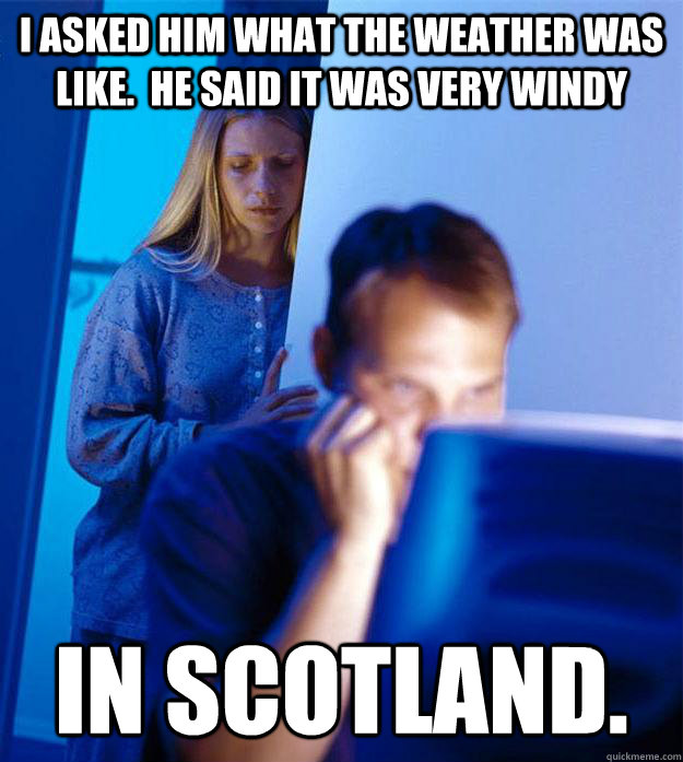 I Asked Him What The Weather Was Like He Said It Was Very Windy