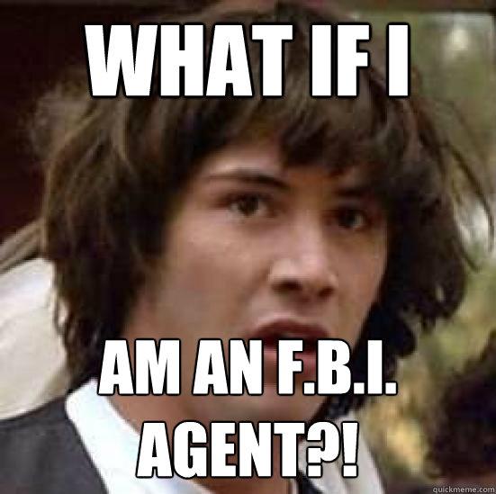 What if i am an F b I  agent?! - conspiracy keanu - quickmeme