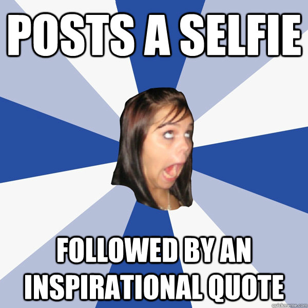 posts a selfie followed by an inspirational quote annoying