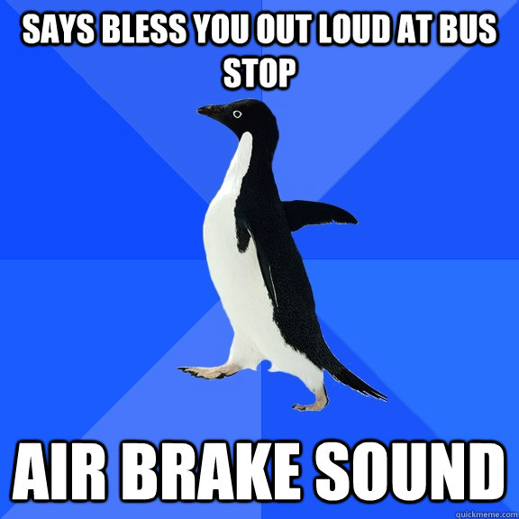 Says bless you out loud at bus stop Air Brake sound