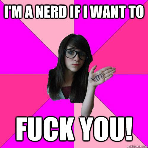 I M A Nerd If I Want To Fuck You Fake Nerd Girl Quickmeme