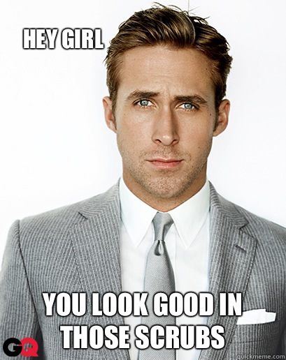 Hey Girl You Look Good In Those Scrubs Ryan Gosling Quickmeme