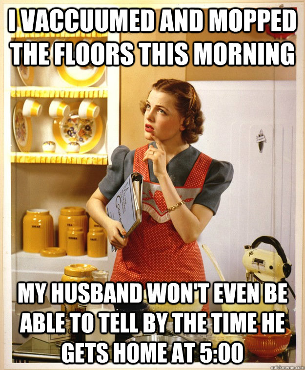 I Vaccuumed And Mopped The Floors This Morning My Husband