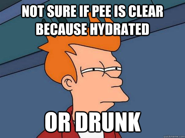 Not sure if pee is clear because hydrated or drunk