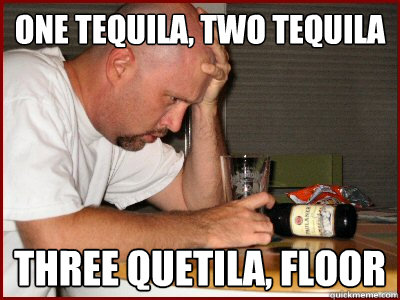 One tequila, two tequila three quetila, floor - Hangover
