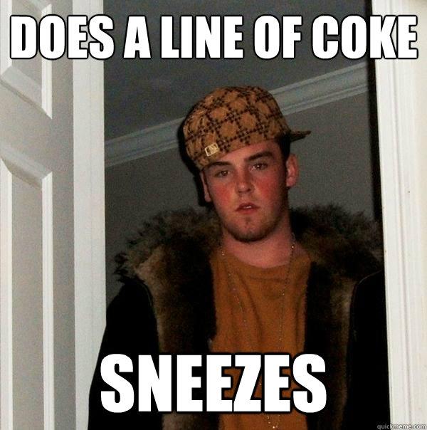 does a line of coke sneezes - Scumbag Steve - quickmeme