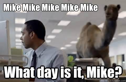 Mike Mike Mike Mike Mike What day is it, Mike?  Misc