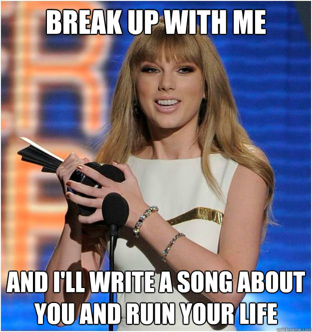Break Up With Me And I Ll Write A Song About You And Ruin Your Life Taylor Swift Annoying As Shit Quickmeme