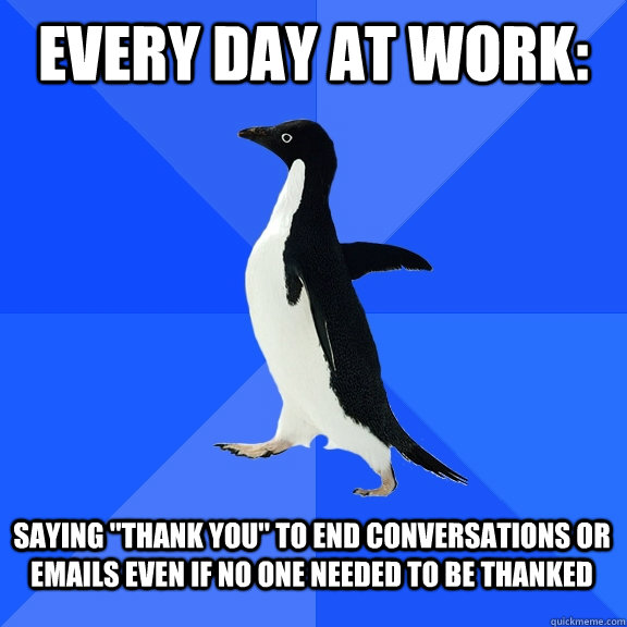 Every Day At Work Saying Thank You To End Conversations Or