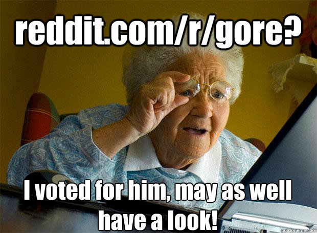 reddit com/r/gore? I voted for him, may as well have a look