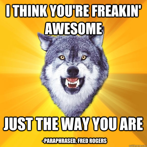 I Think You Re Freakin Awesome Just The Way You Are Paraphrased Fred Rogers Courage Wolf Quickmeme