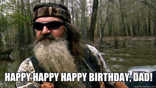 Happy Happy Happy Birthday Dad Phil Duck Dynasty Quickmeme