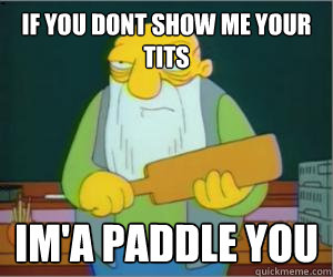 If You Dont Show Me Your Tits Im A Paddle You Paddlin Jasper