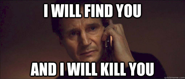 Image result for i will find you and i will kill you meme