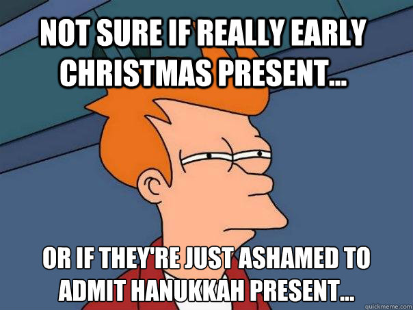 Early Christmas Present Meme.Not Sure If Really Early Christmas Present Or If They Re