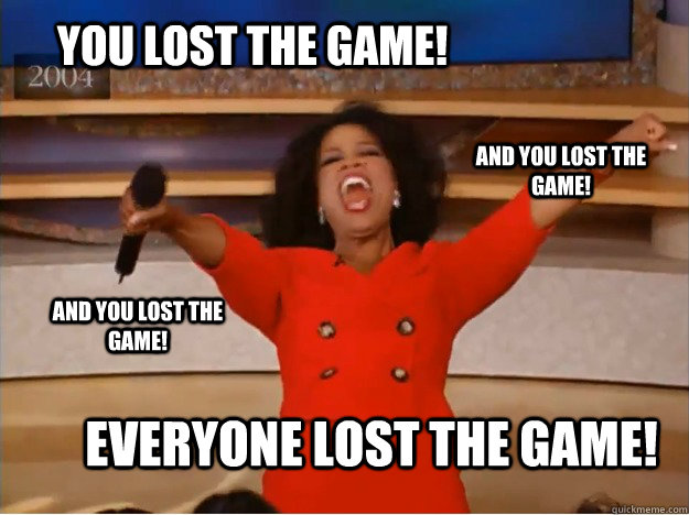 You Lost The Game Everyone Lost The Game And You Lost The Game And You Lost The Game Oprah You Get A Car Quickmeme